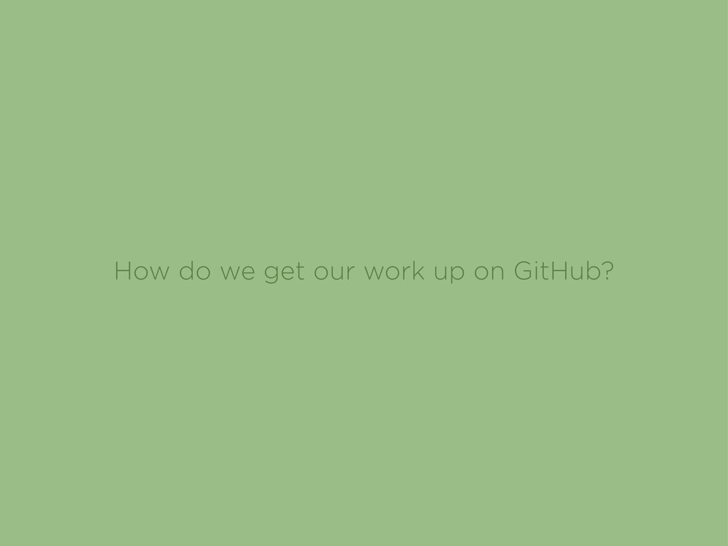 How do we get our work up on GitHub?