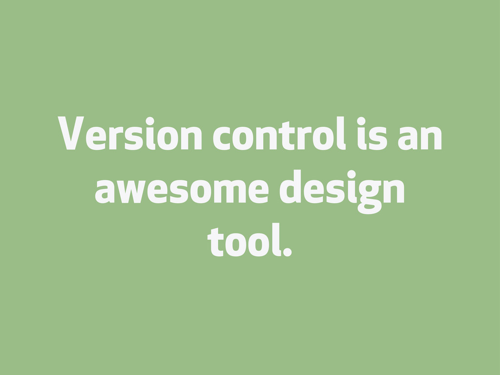 Version control is an awesome design tool.