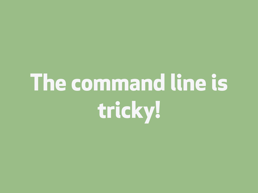 The command line is tricky!
