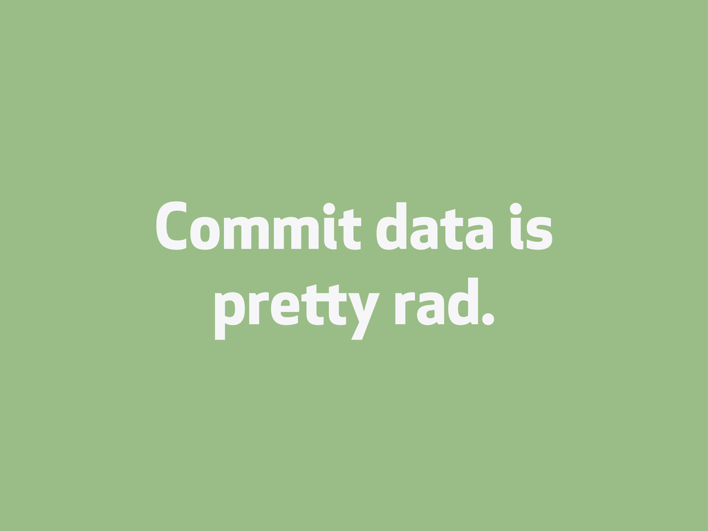 Commit data is prey rad.
