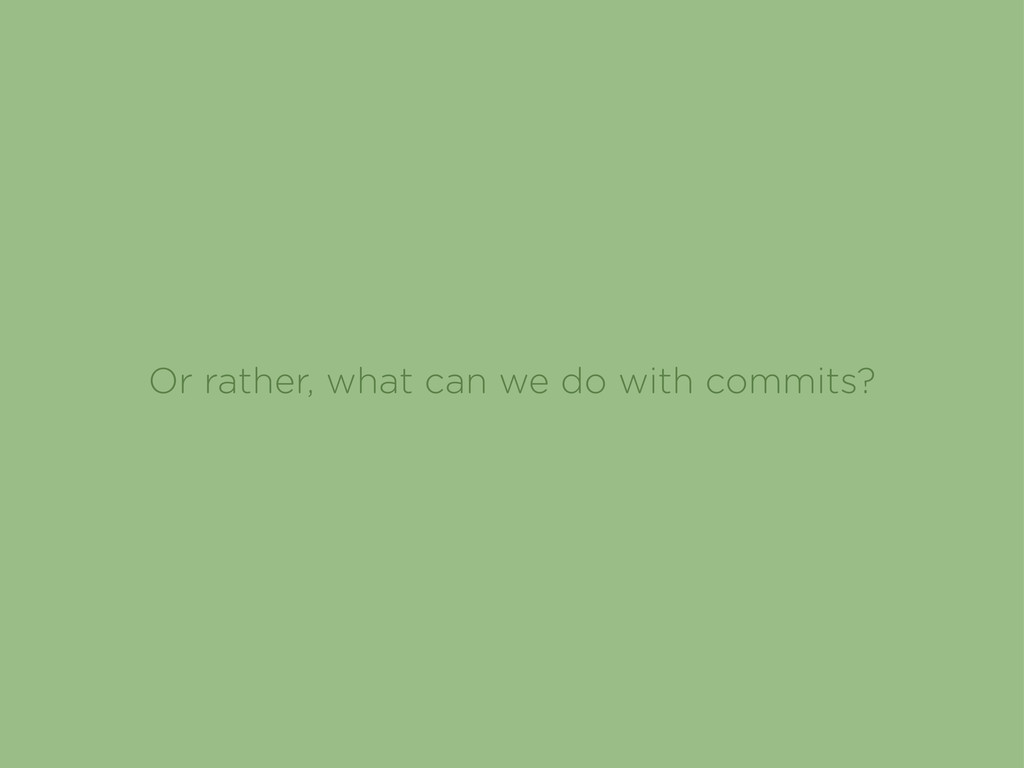 Or rather, what can we do with commits?