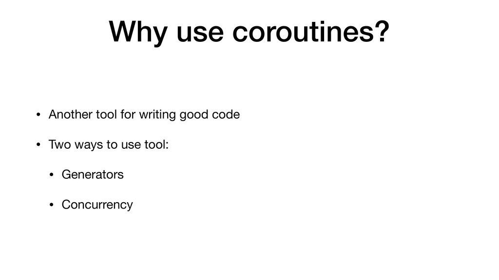 Why use coroutines? • Another tool for writing ...