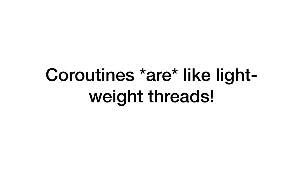 Coroutines *are* like light- weight threads!