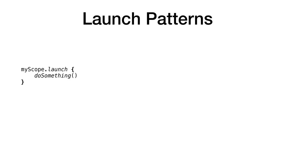 Launch Patterns myScope.launch { doSomething() ...