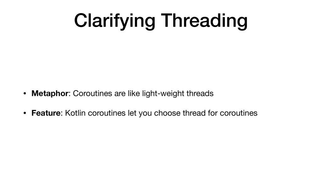 Clarifying Threading • Metaphor: Coroutines are...