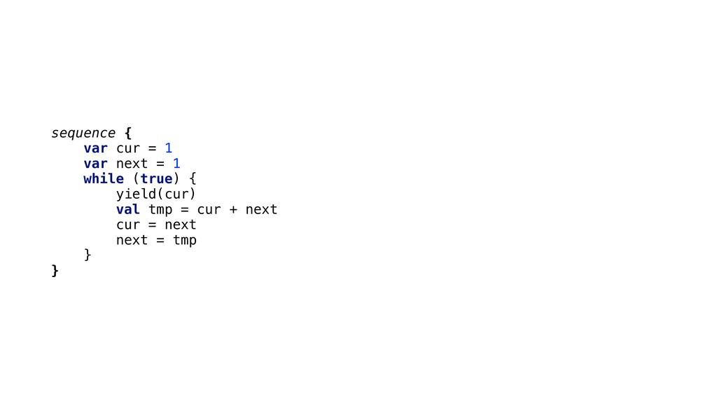 sequence { var cur = 1 var next = 1 while (true...