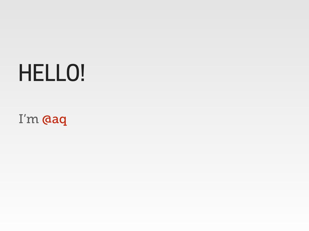 I'm @aq HELLO!