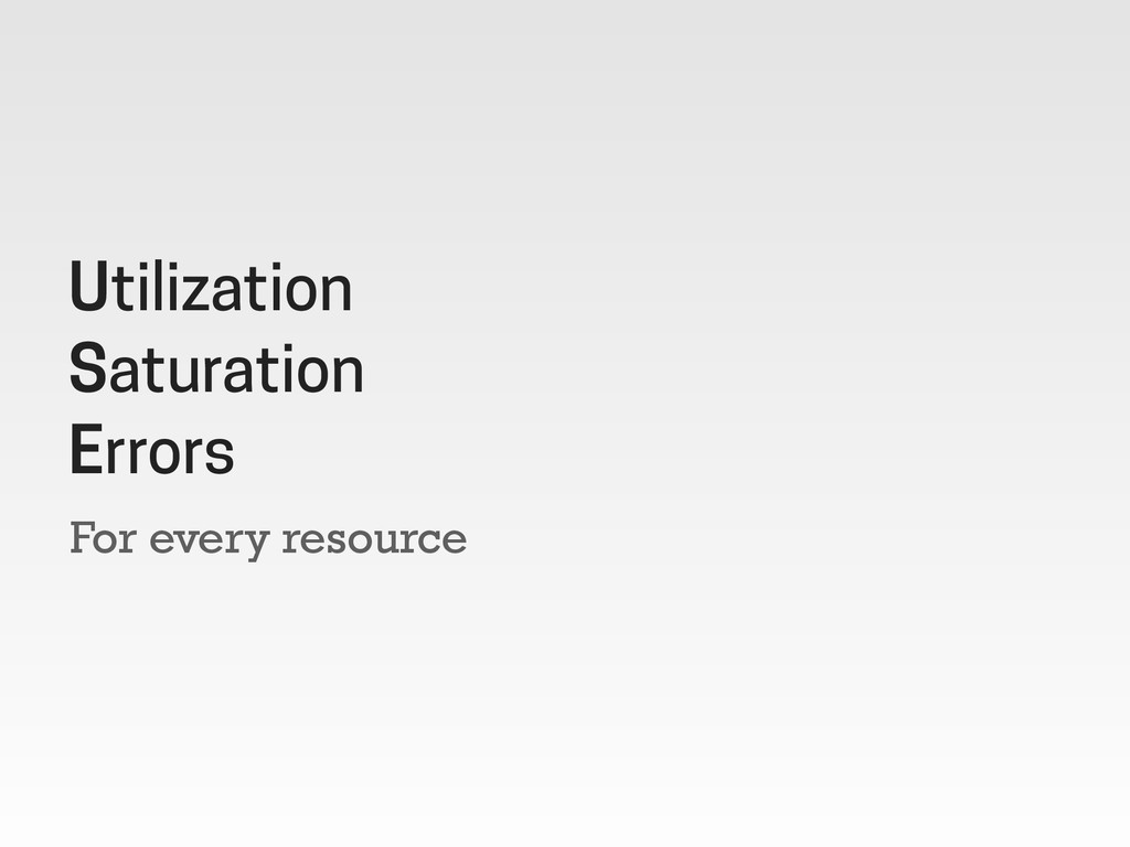 For every resource Utilization Saturation Errors