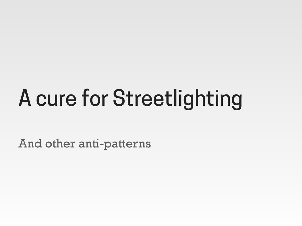 And other anti-patterns A cure for Streetlighti...