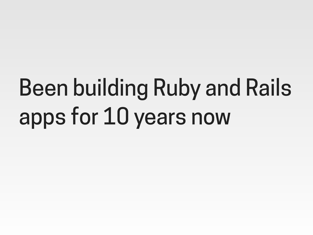 Been building Ruby and Rails apps for 10 years ...
