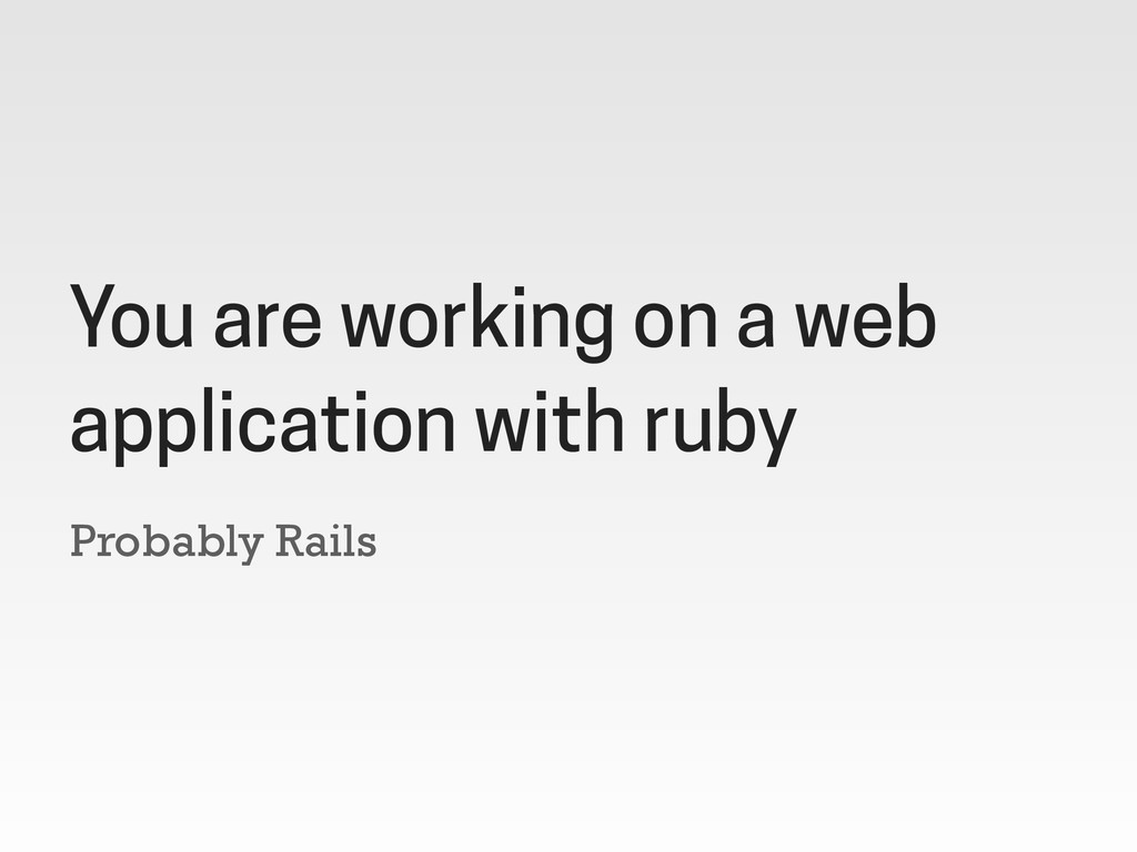 Probably Rails You are working on a web applica...