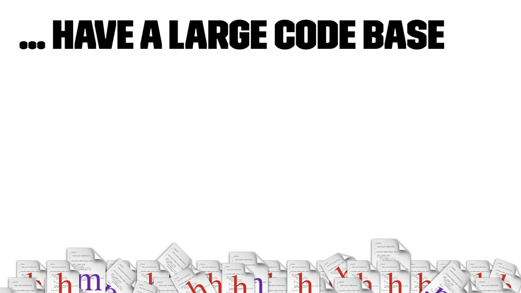 ... have a large code base