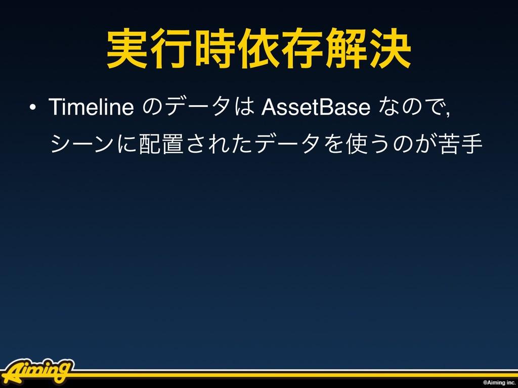 ࣮ߦґଘղܾ • Timeline ͷσʔλ AssetBase ͳͷͰɼ γʔϯʹஔ͞...