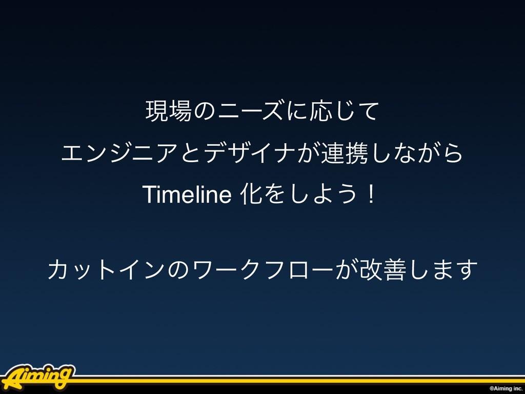 ݱͷχʔζʹԠͯ͡ ΤϯδχΞͱσβΠφ͕࿈ܞ͠ͳ͕Β Timeline ԽΛ͠Α͏ʂ Χ...