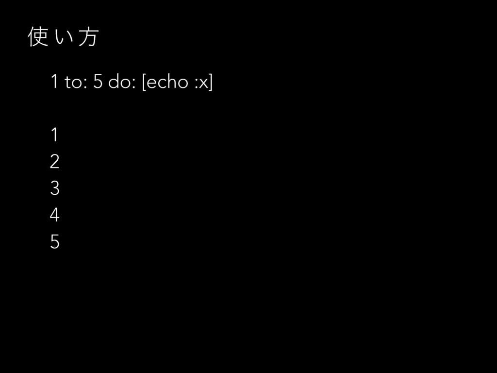  ͍ ํ 1 to: 5 do: [echo :x] 1 2 3 4 5