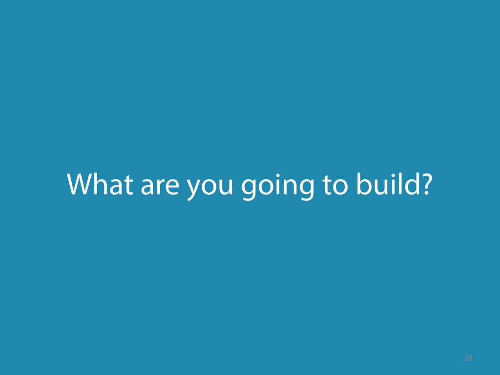What are you going to build? 38