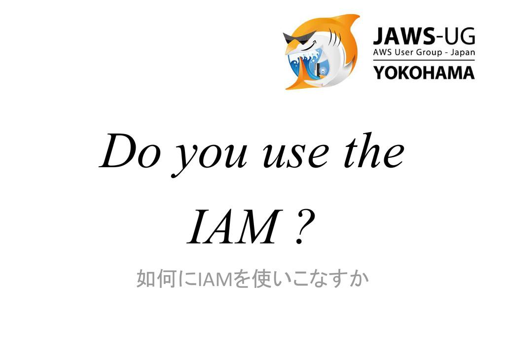 Do you use the IAM ? 如何にIAMを使いこなすか