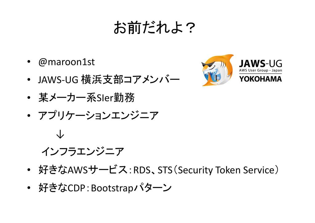 お前だれよ? • @maroon1st • JAWS-UG 横浜支部コアメンバー • 某メーカ...