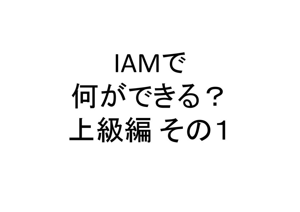 IAMで 何ができる? 上級編 その1