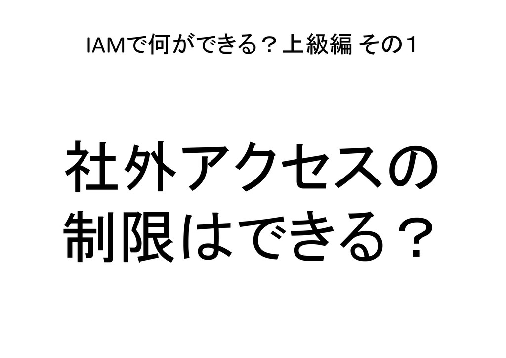 IAMで何ができる?上級編 その1 社外アクセスの 制限はできる?