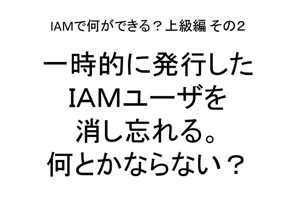 IAMで何ができる?上級編 その2 一時的に発行した IAMユーザを 消し忘れる。 何とかなら...