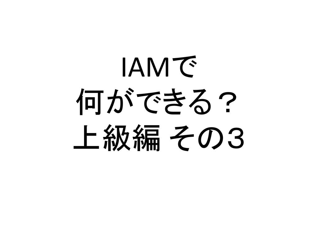 IAMで 何ができる? 上級編 その3