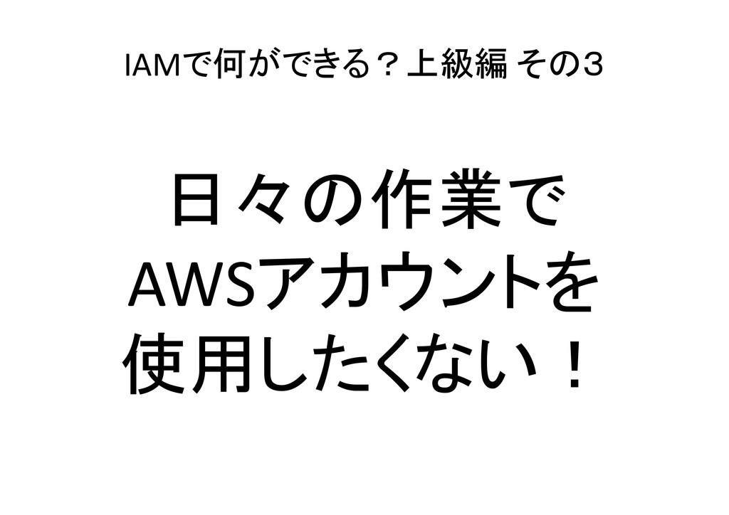 IAMで何ができる?上級編 その3 日々の作業で AWSアカウントを 使用したくない!