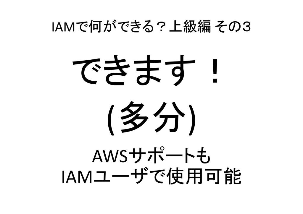 IAMで何ができる?上級編 その3 できます! (多分) AWSサポートも IAMユーザで使用...