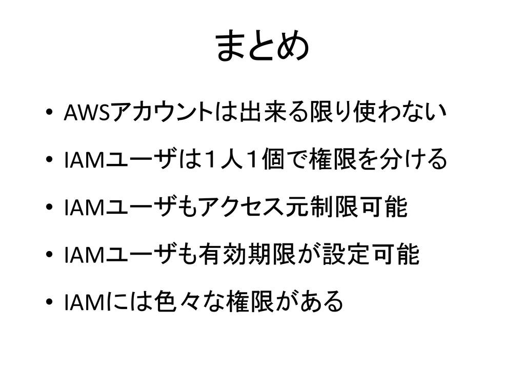 まとめ • AWSアカウントは出来る限り使わない • IAMユーザは1人1個で権限を分ける •...