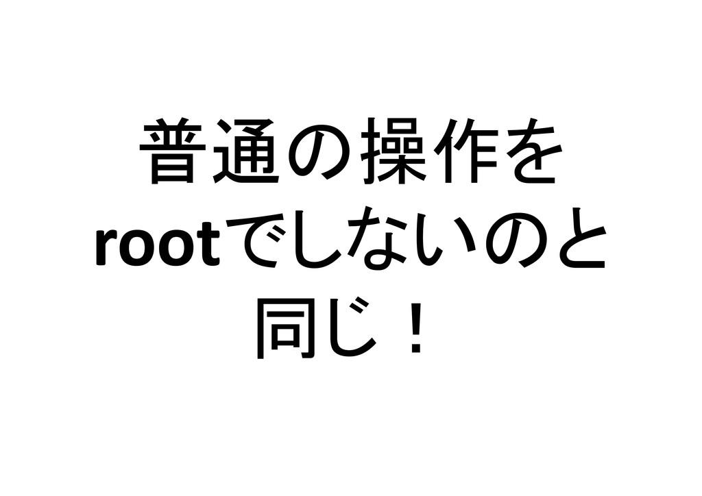 普通の操作を rootでしないのと 同じ!