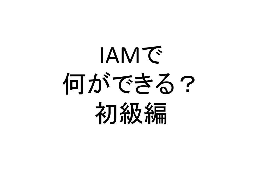 IAMで 何ができる? 初級編