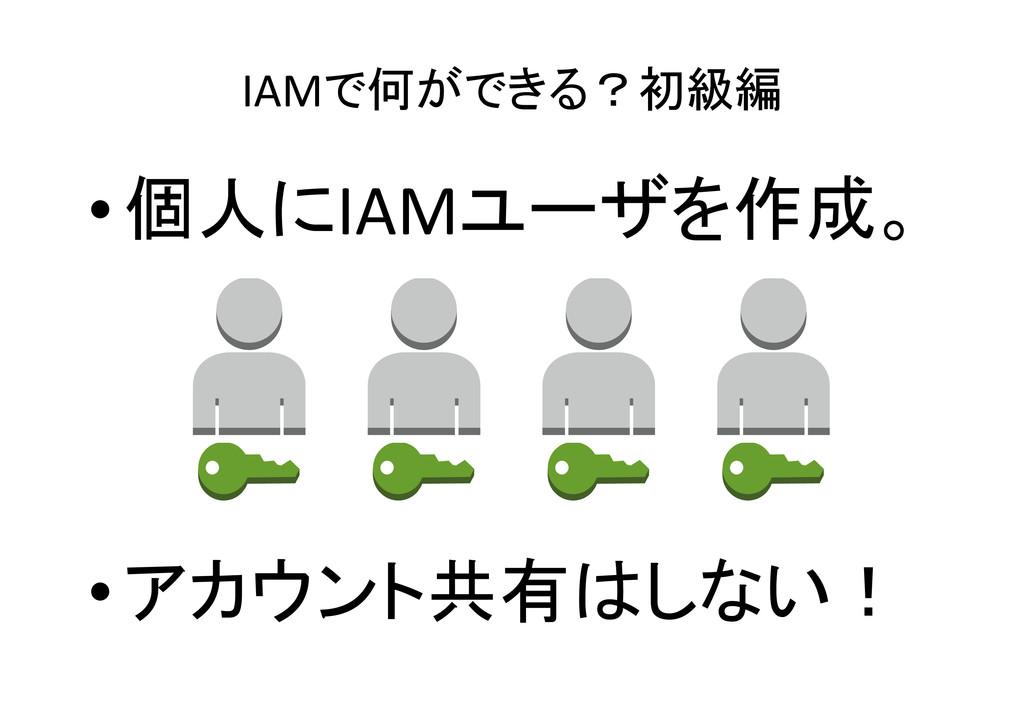 IAMで何ができる?初級編 •個人にIAMユーザを作成。 •アカウント共有はしない!