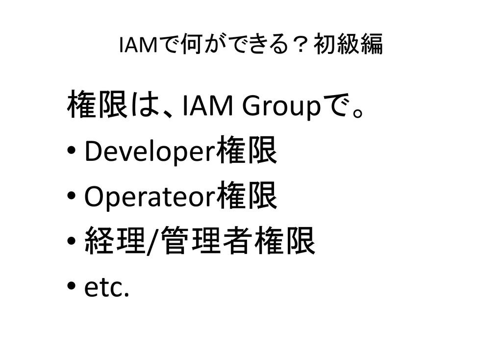 IAMで何ができる?初級編 権限は、IAM Groupで。 • Developer権限 • O...