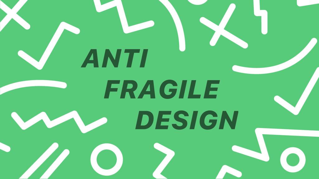 ANTI FRAGILE DESIGN
