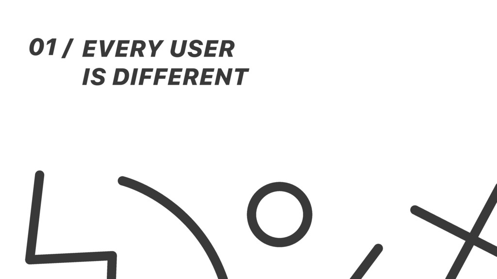 01 / EVERY USER IS DIFFERENT