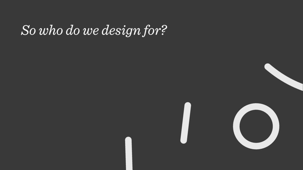 So who do we design for?