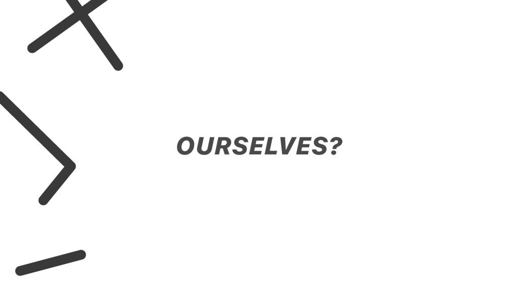 OURSELVES?