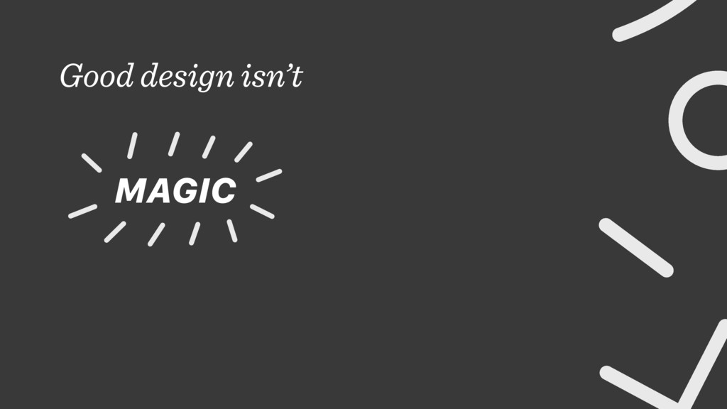 Good design isn't MAGIC