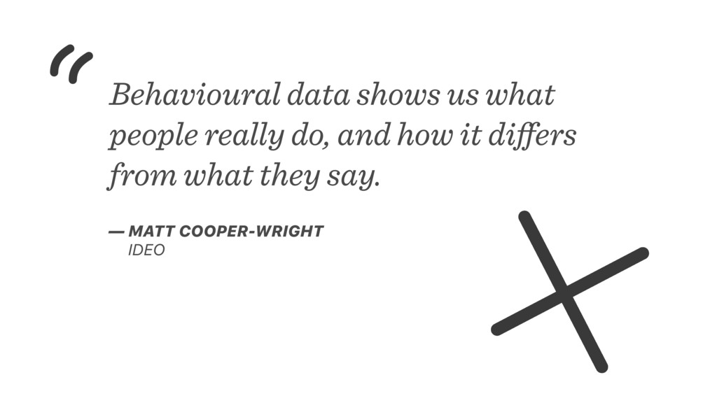 Behavioural data shows us what people really do...