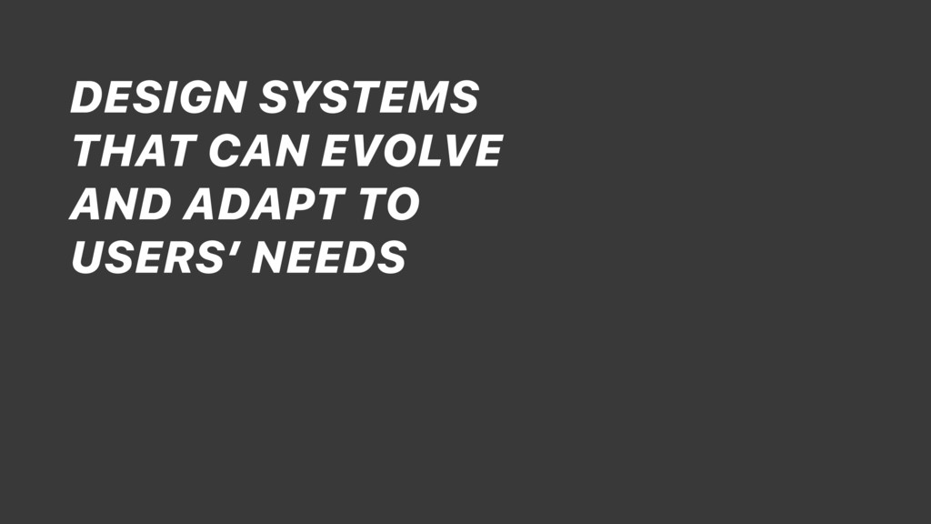 DESIGN SYSTEMS THAT CAN EVOLVE AND ADAPT TO USE...