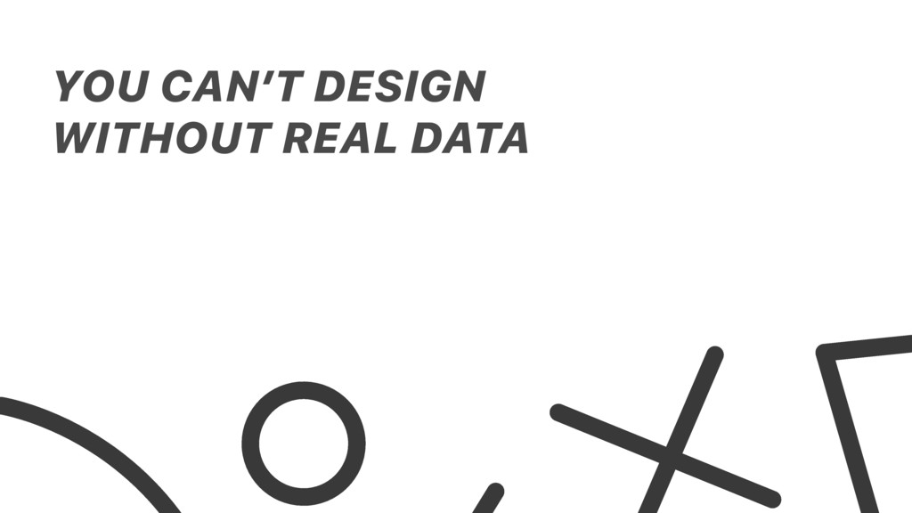 YOU CAN'T DESIGN WITHOUT REAL DATA