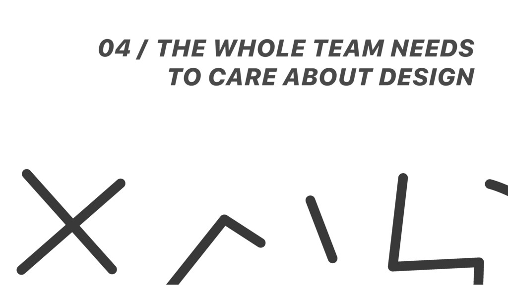 THE WHOLE TEAM NEEDS TO CARE ABOUT DESIGN 04 /