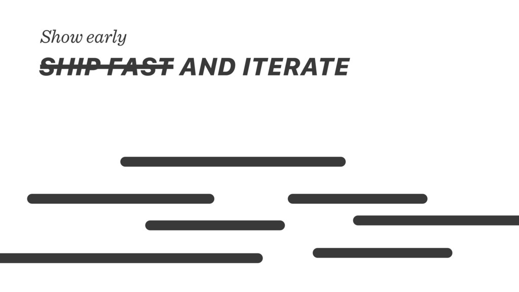 SHIP FAST AND ITERATE Show early