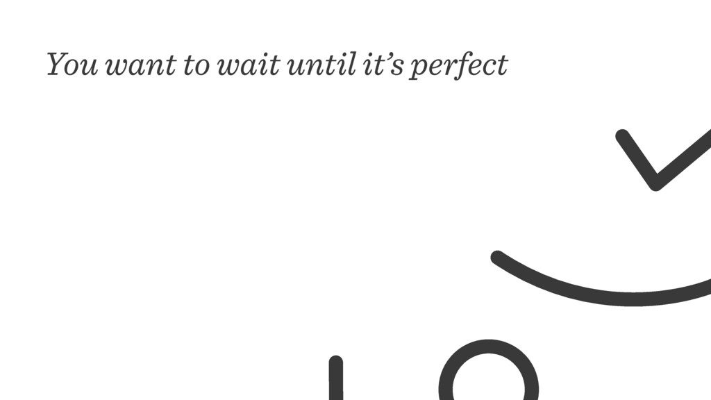 You want to wait until it's perfect