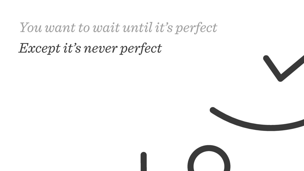 You want to wait until it's perfect Except it's...