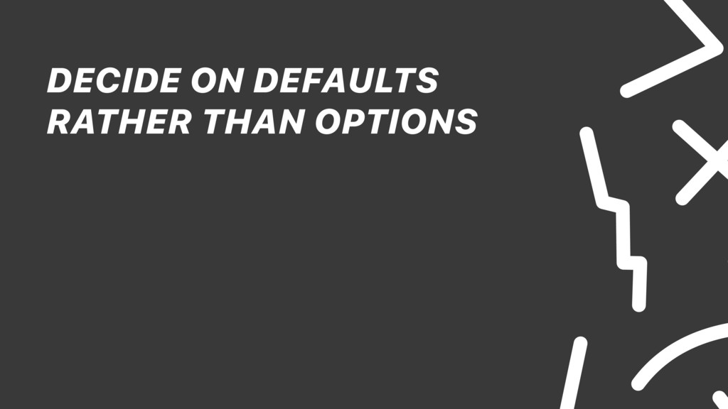 DECIDE ON DEFAULTS RATHER THAN OPTIONS