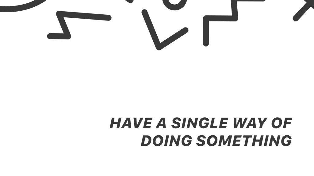 HAVE A SINGLE WAY OF DOING SOMETHING