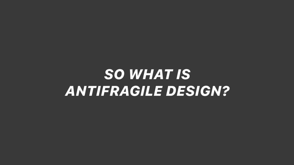 SO WHAT IS ANTIFRAGILE DESIGN?
