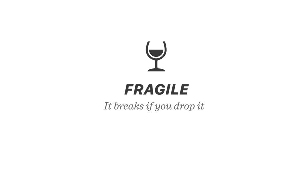It breaks if you drop it FRAGILE