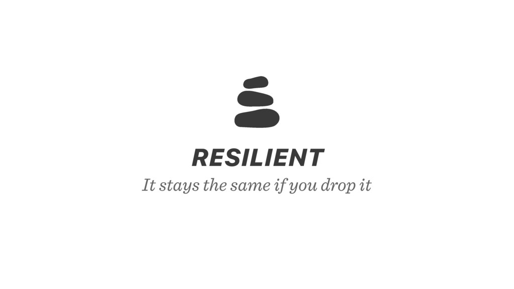 It stays the same if you drop it RESILIENT